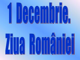 1  Decembrie.  Ziua  României