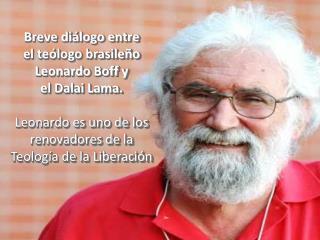 Breve diálogo entre  el teólogo brasileño Leonardo  Boff  y el Dalai Lama. Leonardo es uno de los