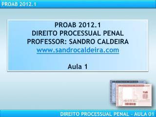PROAB 2012.1 DIREITO  PROCESSUAL PENAL PROFESSOR: SANDRO CALDEIRA sandrocaldeira Aula 1