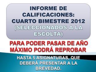 INFORME DE CALIFICACIONES: CUARTO BIMESTRE  2012 (SELECCIONADOS A LA ESCOLTA)