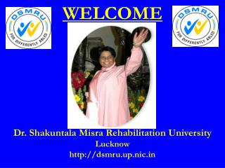 WELCOME Dr.  Shakuntala  Misra Rehabilitation University Lucknow dsmru.up.nic