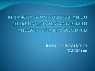 KERANGKA ACUAN PERUBAHAN UU  10 TAHUN 2008 TENTANG  PEMILU  ANGGOTA DPR, DPD DAN DPRD
