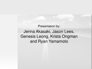 Presentation by: Jenna Akasaki, Jason Lees, Genesis Leong, Krista Ongman and Ryan Yamamoto