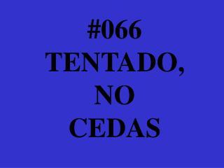 #066 TENTADO, NO  CEDAS
