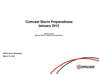 Comcast Storm Preparedness January 2012 Jameson Acuff Regional Director, Engineering Operations