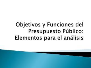 Objetivos y Funciones del Presupuesto P�blico: Elementos para el an�lisis