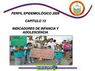 PERFIL EPIDEMIOL�GICO 2009 CAPITULO 13  INDICADORES DE INFANCIA Y ADOLESCENCIA