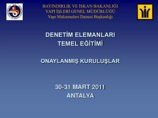 DENETİM ELEMANLARI  TEMEL EĞİTİMİ ONAYLANMIŞ KURULUŞLAR 30-31 MART 2011 ANTALYA