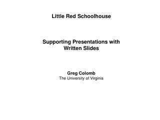 Little Red Schoolhouse Supporting Presentations with Written Slides Greg Colomb