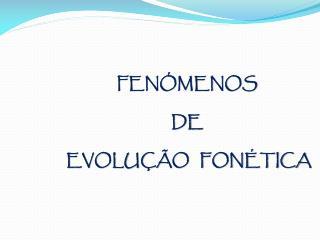 FENÓMENOS  DE  EVOLUÇÃO   FONÉTICA