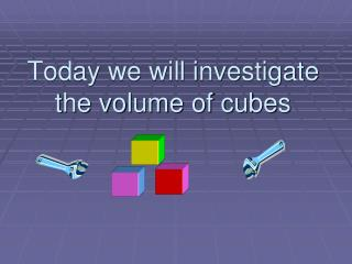 Today we will investigate the volume of cubes