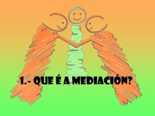 1.- QUE É A MEDIACIÓN?