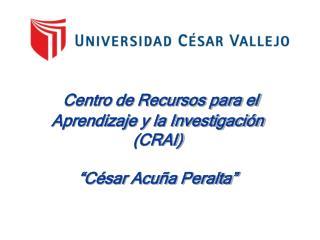 """Centro de Recursos para el Aprendizaje y la Investigación (CRAI)  """"César Acuña Peralta"""""""