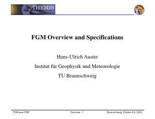 FGM Overview and Specifications Hans-Ulrich Auster Institut für Geophysik und Meteorologie