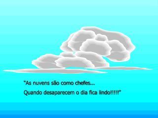 """""""As nuvens são como chefes... Quando desaparecem o dia fica lindo!!!!!"""""""