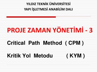 PROJE ZAMAN YÖNETİMİ - 3 Critical  Path  Method  ( CPM ) Kritik Yol  Metodu         ( KYM )