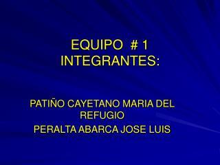EQUIPO  # 1 INTEGRANTES: