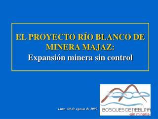 EL PROYECTO RÍO BLANCO DE MINERA MAJAZ: Expansión minera sin control