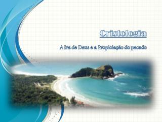 Cristologia A  Ira de Deus e a Propiciação do  pecado