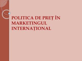 POLITICA DE PREȚ ÎN MARKETINGUL INTERNAŢIONAL