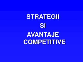 STRATEGII   SI  AVANTAJE COMPETITIVE