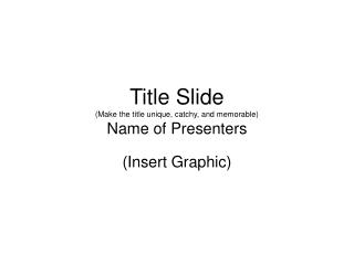 Title Slide (Make the title unique, catchy, and memorable) Name of Presenters