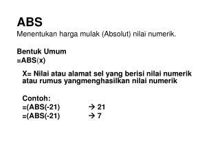 ABS  Menentukan harga mulak (Absolut) nilai numerik. Bentuk Umum =ABS ( x)