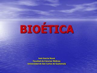 BIOÉTICA José García Noval Facultad de Ciencias Médicas Universidad de San Carlos de Guatemala