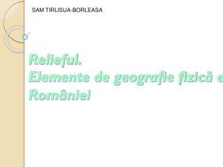 Relieful. Elemente de geografie fizic ă a    României
