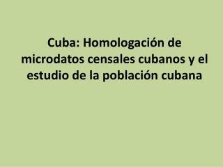 Cuba: Homologación de  microdatos  censales cubanos y el estudio de la  población cubana
