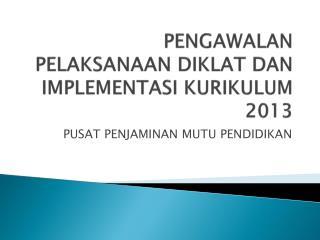 PENGAWALAN PELAKSANAAN DIKLAT DAN IMPLEMENTASI KURIKULUM 2013