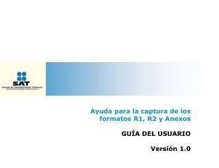 Ayuda para la captura de los formatos R1, R2 y Anexos GUÍA DEL USUARIO Versión 1.0
