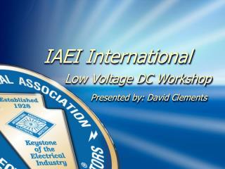 IAEI International          Low Voltage DC Workshop         Presented by: David Clements