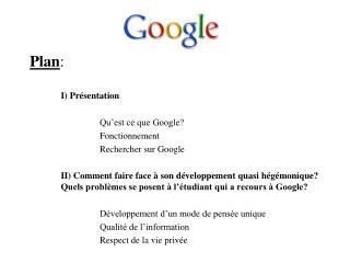 Plan : I) Présentation Qu'est ce que Google? Fonctionnement Rechercher sur Google