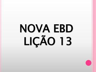 NOVA EBD  LIÇÃO 13