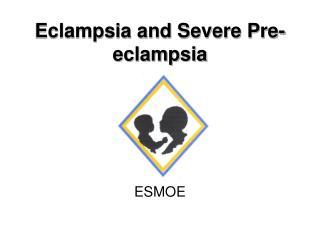 Eclampsia and Severe Pre-eclampsia
