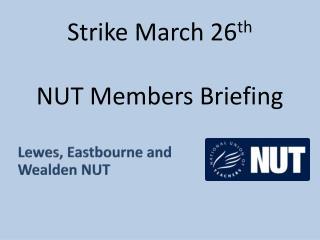Strike March 26 th NUT Members Briefing