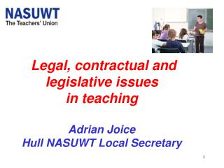 Legal, contractual and legislative issues  in teaching Adrian Joice Hull NASUWT Local Secretary