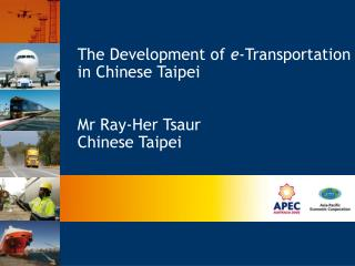 The Development of  e -Transportation in Chinese Taipei Mr Ray-Her Tsaur  Chinese Taipei