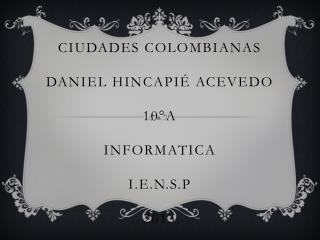 CIUDADES COLOMBIANAS DANIEL HINCAPIÉ ACEVEDO 10°A INFORMATICA  I.E.N.S.P 2013
