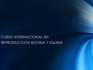 CURSO INTERNACIONAL EN  REPRODUCCION BOVINA Y EQUINA