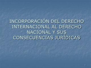 INCORPORACIÓN DEL DERECHO INTERNACIONAL AL DERECHO NACIONAL Y SUS CONSECUENCIAS JURÍDICAS