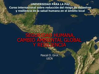 SEGURIDAD HUMANA, CAMBIO AMBIENTAL GLOBAL Y RESILIENCIA Pascal O. Girot UICN