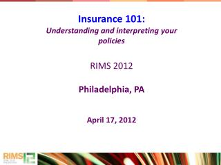 Insurance 101: Understanding and interpreting your policies RIMS 2012 Philadelphia, PA