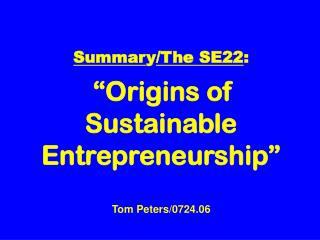 "Summar y /The SE22 : ""Origins of Sustainable Entrepreneurship"" Tom Peters/0724.06"