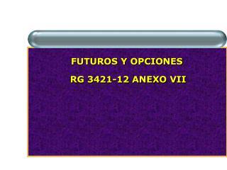FUTUROS Y OPCIONES RG 3421-12 ANEXO VII
