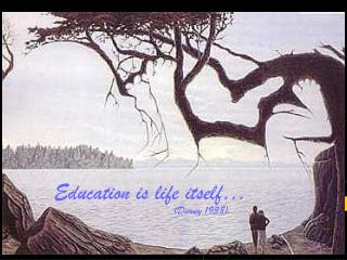 Education is life itself…