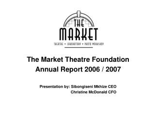 The Market Theatre Foundation Annual Report 2006 / 2007 Presentation by: Sibongiseni Mkhize CEO