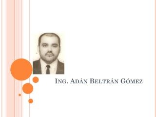 Ing. Adán Beltrán Gómez