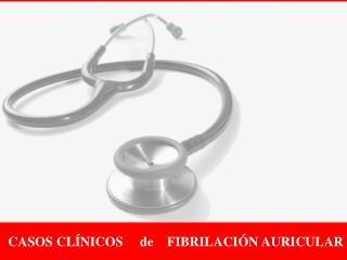 CASOS CLÍNICOS     de    FIBRILACIÓN AURICULAR